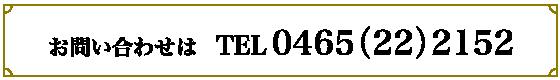 お問い合わせは 電話番号0465-22-2152